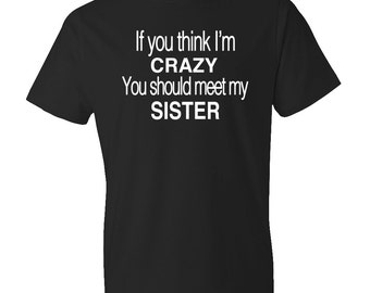 If You think I'm Crazy You Should Meet My Sister Shirt, Funny Brother Shirt, Funny Sister Shirt, Brother Gift, Sister Gift, Sibling #OS179