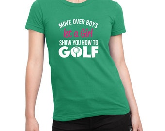 Move Over Boys Let A Girl Show You How to Golf Shirt Female Power Birthday Present Funny Shirt Loves Golf Golfing Shirt Girls Ladies Shirt
