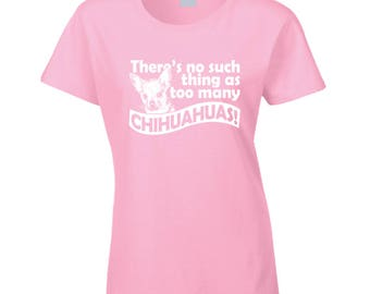 There's No Such Thing As Too Many Chihuahuas T Shirt