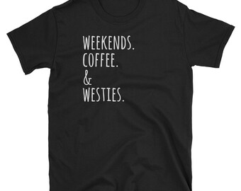 Weekends Coffee And Westie T-Shirt, Funny West Highland White Terrier Shirt, Cute Dog Gift Tee