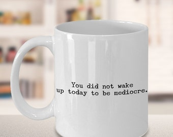 Motivational Mug - You Did Not Wake Up Today to be Mediocre Coffee Mug Ceramic Tea Cup - Coworker Gift - Friendship Gift - Birthday Gift