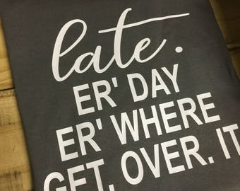 Late. Erday. Erwhere. Get over it. T shirt