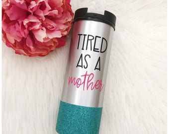 Tired as a Mother Stainless Steel Glitter To Go Cup //Tired //Mom Life //Motherhood // Coffee // Glitter Cup // Coffee Cup // Glitter Dipped