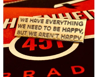 "We have Everything we Need but We aren't Happy Gold Black 1.75"" Fahrenheit 451 hard enamel, book lover, literary gifts"