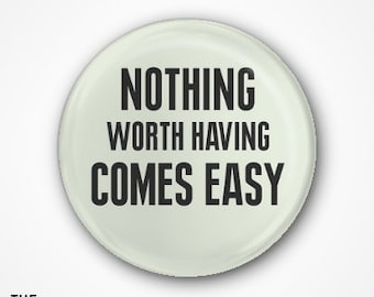 Nothing worth having comes easy  Pin Badge or Magnet. Available as 2.5cm badge or 3.8cm Badge or magnet