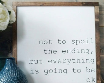 Not to spoil the ending, but everything is going to be ok - Rustic Wood Sign with Wood Trim - Neutral Home Decor