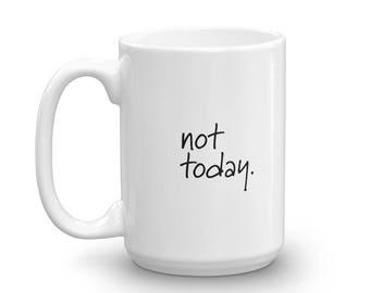 Not Today Mug • Ceramic Mug • 15 oz Mug • Large Ceramic Mug • Coffee Mug • Custom Mug • Mugs with Sayings • Coffee Cup • Cute • Funny Mug