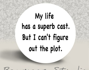 My Life has a Suberb Cast but I Can't Figure Out the Plot - PINBACK BUTTON or MAGNET - 1.25 inch round