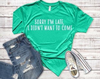 Sorry I'm Late, I Didn't Want To Come | White, Black, T-Shirt, Long Sleeve, Short Sleeve | Fresh Frenzy | Relatable, Funny