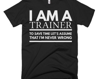 Trainer Shirt - Trainer Gifts - Trainer Tee Shirt - I'm A Trainer To Save Time Let's Assume That I'm Never Wrong