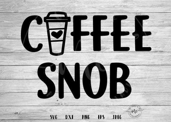 Coffee Snob SVG, Coffee Quotes, Funny Svgs, Coffee Lover ...