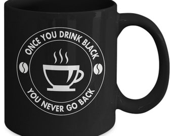 Funny Black Coffee Drinker Mug - Once You Drink Black You Never Go Back - Great Gift Idea For Any Coffee Drinker Even If They Like Sugar