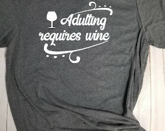 T-shirt- Adulting requires wine! Choose your own color!