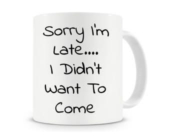Sorry I'm Late... I Didn't Want To Come Mug, Funny Coffee Mug, Work Mug Office Mug, Funny Quote Mug