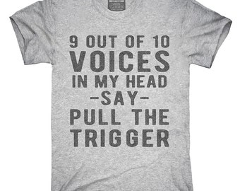 9 Out Of 10 Voices In My Head Say Pull The Trigger T-Shirt, Hoodie, Tank Top, Gifts