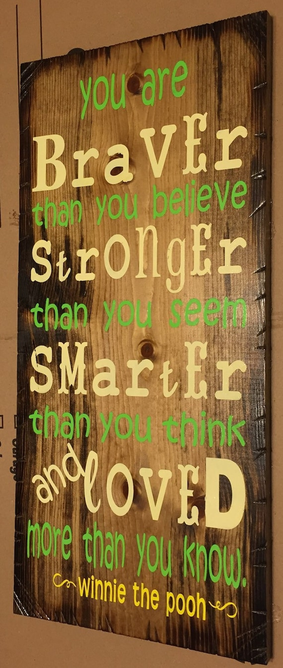 You are stronger, smarter, braver, loved; Winnie the Pooh.