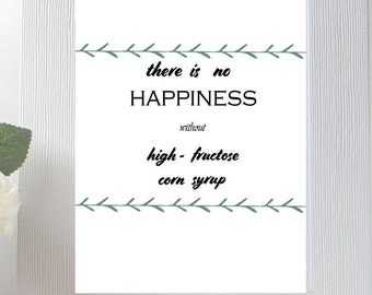 There is no happiness without high fructose corn syrup - printable, digital download