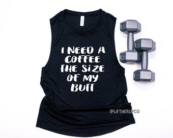 I need a Coffee the size of my Butt Tank Top.  Cute Muscle Tank Top . Flowy tank top . Runners tank . Trendy Graphic Tank .