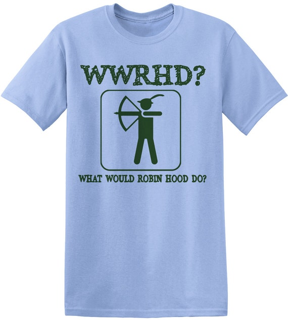 What Would Robin Hood Do Funny Novelty T Shirt Birthday Gift