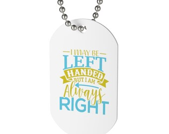 I May Be Left Handed But I Am Always Right Dog Tag