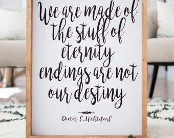 We are made of the stuff of eternity endings are not our destiny Dieter F. Utchtdorf