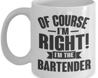 Gift for Bartender. Of Course I'm Right. I'm The Bartender. Funny Bartender Mug. 11oz 15oz Coffee Mug.