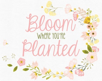Bloom where you're planted - Instant Digital Download
