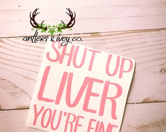 Shut Up Liver You're Fine decal; drinking decal; cup decal; cute cup decals;