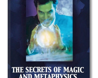 The SECRETS of MAGIC and METAPHYSICS. Secrets of the Mystery Schools in everyday language for easy reading and understanding.