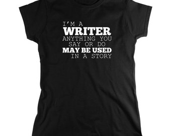 I'm A Writer Anything You Say Or Do May Be Used In A Story Shirt, writer, author, novels, book lover, gift idea- ID: 1588