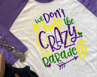 Women's Mardi Gras Shirt, Mardi Gras We Don't Hide the Crazy Shirt, Mardi Gras raglan, Mardi Gras apparel, Mardi Gras