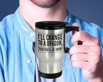 Dragon Mug - Dragon Gift Idea - Funny Dragon Cup - Dragon Travel Cup - I'll Change To A Dragon, Then You'll Be Sorry