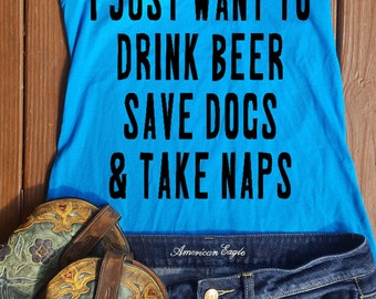 I just want to drink beer save dogs & take naps tank top
