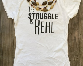 The Struggle is Real Tee/The stuggle is real t-shirt/the struggle is real top/the struggle/struggle tee/struggle shirt/struggle/witty shirt