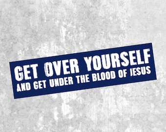 Get Over Yourself and Under the blood of Jesus, Car Decal, Bumper Sticker, Religious Bumper Sticker.