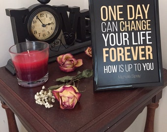 Inspirational quote print: One Day Can Change Your Life Forever. HOW is up to you by Michelle Spray BLACK 5x7, WITH plain black frame, glass