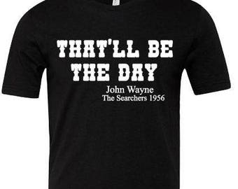 John Wayne Quotes , That'll Be The Day , The Searchers Movie , Westerns , Western Movie Quotes, The Duke , Cowboy T Shirt , Funny T