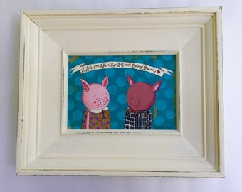 I Love You Like A Pig Loves Not Being Bacon 5 x 7 Original Painting on Canvas in a Vintage Frame