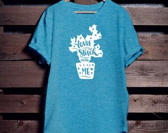 You're Stuck With Me Shirt - Cactus Humor - Cactus T-Shirt