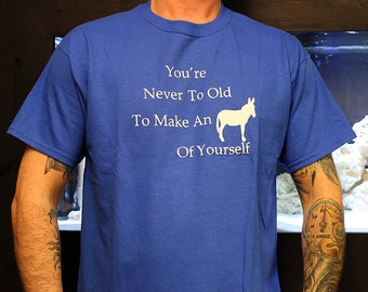 You're Never Too Old To Make An Ass Out Of Yourself T-Shirt
