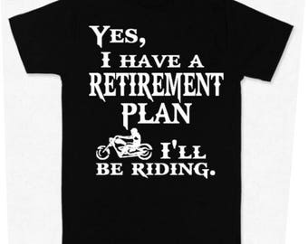 Motorcycle Biker Bike Motorbike Yes, I have a retirement plan, I'll be riding  Shirt T-Shirt or Hoodie
