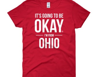 It's Going to Be Okay I'm From Ohio Women's T-Shirt, Gift for Proud OH Resident, Gifts for Her, I Love My State