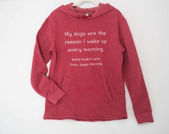 My dogs are the reason I wake up - Hooded Sweatshirt