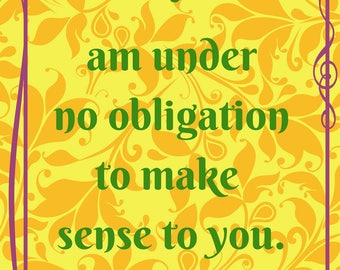 Quote Print/ Download/ I Am Under No Obligation to Make Sense to You Downloadable