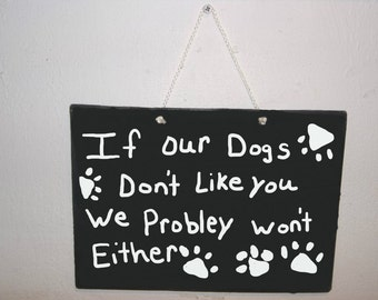 If Our Dogs don't like you We Probley Won't either  wall art funny Gift wood sign Humor Sign plaque rustic Home Decor Hand painted Hand Made