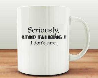 Seriously, Stop Talking! I Don't care humor mug