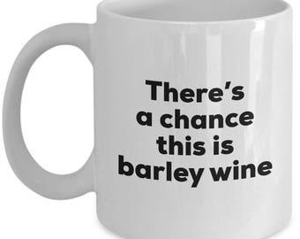 Barley Wine Coffee Mug - There's a chance this is Barley Wine Mug- Barley Wine Lovers Gifts - Christmas Birthday Gag Gifts