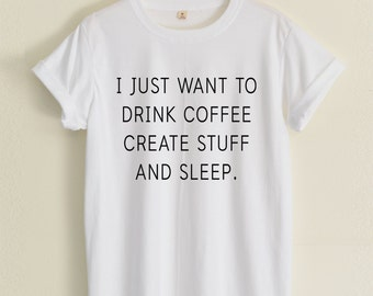 I Just Want To Drink Coffee, Create Stuff And Sleep shirts hipster fashion street women&men clothing size S36'' M38'' L40'' XL44'' 2XL48''