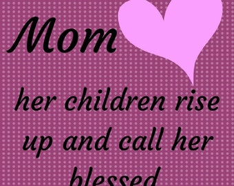 Mom - her children rise and call her blessed - Proverbs 31:28b - JPEG Digital Download - PNG & PDF also available