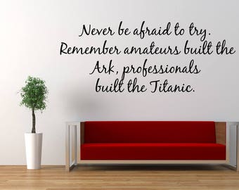 Never Be Afraid To Try Remember Amateurs Built The Ark, Professionals Built The Titanic Vinyl wall decal sticker, Home & Living, Wall Decor